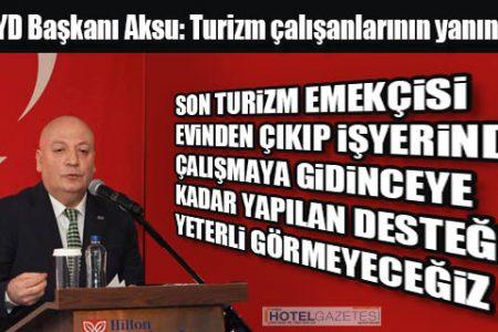 TUROYD Başkanı Aksu: Turizm çalışanlarının yanındayız!