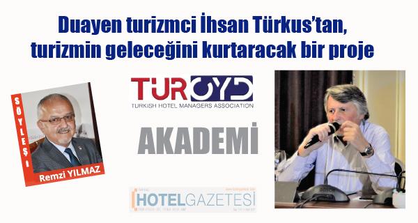 Duayen turizmci İhsan Türkus'tan, turizmin geleceğini kurtaracak bir proje TÜROYD AKADEMİ