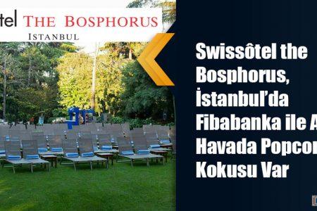 Swissôtel the Bosphorus, İstanbul'da Fibabanka ile Açık Havada Popcorn Kokusu Var