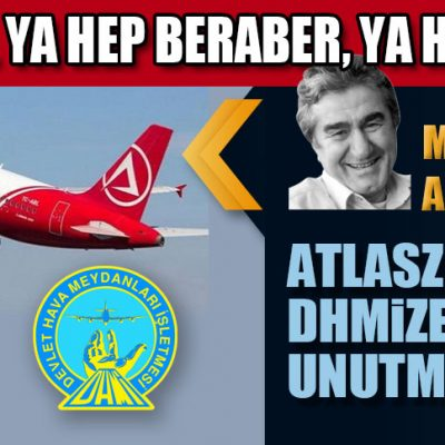 ATLASZEDELERİ, DHMİZEDELERİ UNUTMAYALIM!..