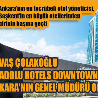 SAVAŞ ÇOLAKOĞLU ANADOLU HOTELS DOWNTOWN ANKARA'NIN GENEL MÜDÜRÜ OLDU